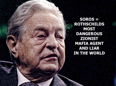SOROS = ROTHSCHILDS MOST DANGEROUS ZIONIST MAFIA AGENT AND LIAR IN THE WORLD
