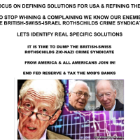 TIME TO STOP WHINING & COMPLAINING WE KNOW OUR ENEMIES ARE THE BRITISH-SWISS-ISRAEL ROTHSCHILDS CRIME SYNDICATE! TIME TO FIND REAL SPECIFIC SOLUTIONS - HERE ARE TWENTY TO START